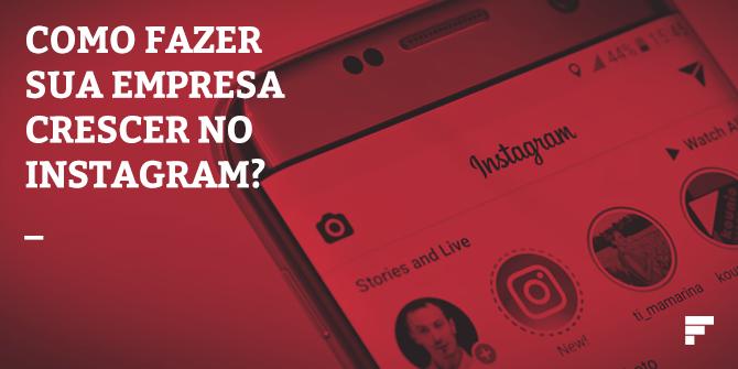 Como fazer sua empresa crescer no Instagram?