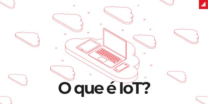 Tudo o que você precisa saber sobre IoT
