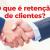 """O que é """"Retenção de Clientes"""" e como aplicar na sua empresa?"""
